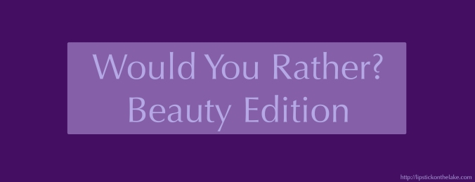 Would-You-Rather-Beauty-Edition.jpg